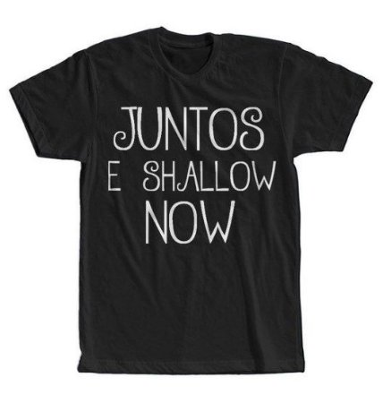 Camisa Camiseta Juntos e Shallow Now  Estampa Full