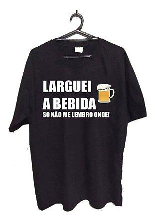 Camisa Camiseta Frases - Larguei a Bebida só não me Lembro Onde