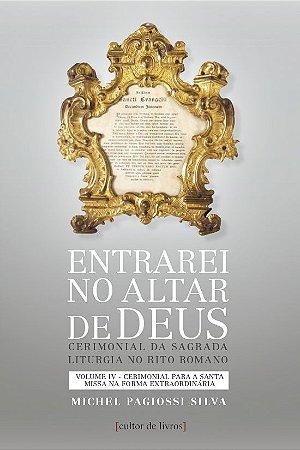 Entrarei no Altar de Deus - Volume IV Cerimonial para a Santa Missa na Forma Extraordinária