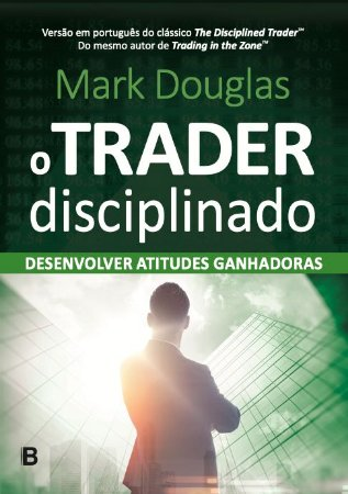 O Trader Disciplinado - Em Português - Mark Douglas