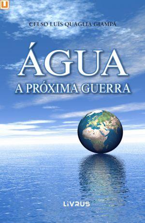 ÁGUA : A PRÓXIMA GUERRA - Celso Luís Quaglia Giampá