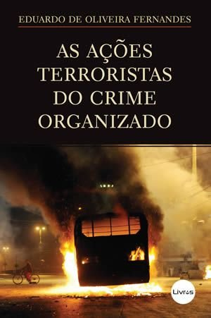 AS AÇÕES TERRORISTAS DO CRIME ORGANIZADO - Eduardo de Oliveira Fernandes