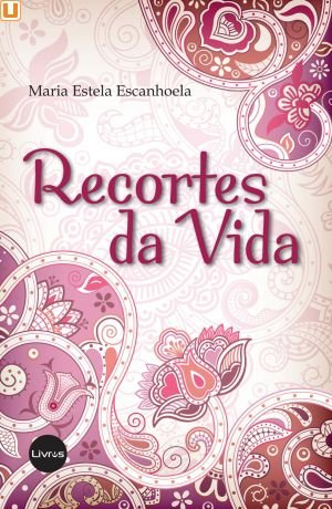 RECORTES DA VIDA - Maria Estela Escanhoela