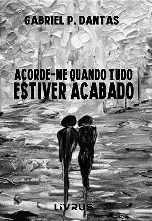 ACORDE-ME QUANDO TUDO ESTIVER ACABADO - Gabriel P. Dantas
