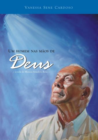 Um homem nas mãos de Deus - A Vida de Messias Anacleto Rosa