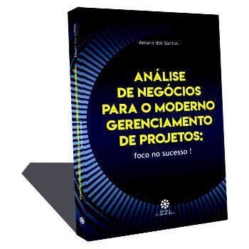 ANÁLISE DE NEGÓCIOS PARA O MODERNO GERENCIAMENTO DE PROJETOS:  foco no sucesso !