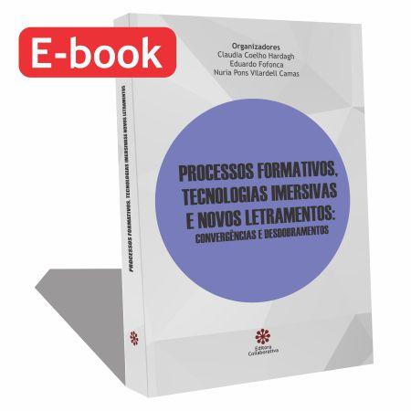 E-BOOK :: PROCESSOS FORMATIVOS, TECNOLOGIAS IMERSIVAS E NOVOS LETRAMENTOS CONVERGÊNCIAS E DESDOBRAMENTOS