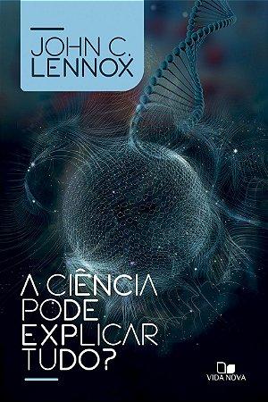 A Ciência Pode Explicar Tudo? - John C. Lennox