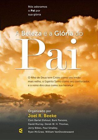 A Beleza e a Glória do Pai - Joel R. Beeke
