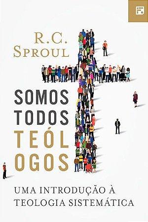 Somos Todos Teólogos: Uma introdução à Teologia Sistemática - R.C. Sproul