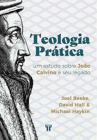 Teologia Prática: Um Estudo Sobre João Calvino e Seu Legado - Joel Beeke, David Hall e Michael Haykin