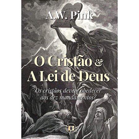 O Cristão e A Lei de de Deus: Os cristãos devem obedecer os dez mandamentos? - A.W. Pink