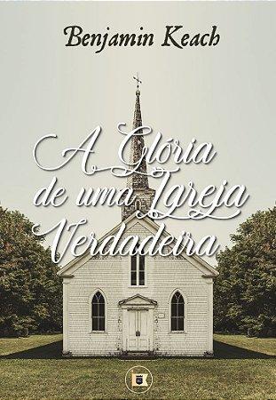 A Glória de uma Igreja Verdadeira - Benjamin Keach