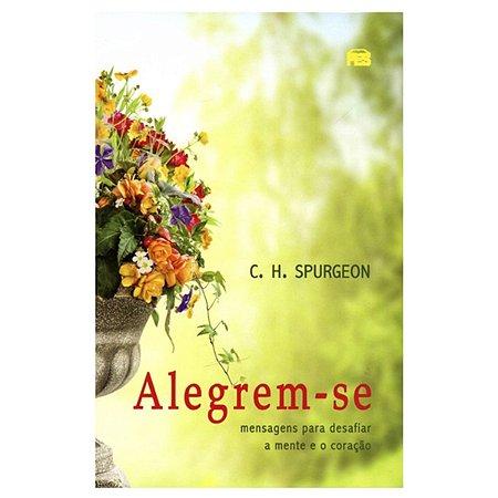 Alegrem-Se: Mensagens Para Desafiar A Mente E O Coração - C. H. Spurgeon