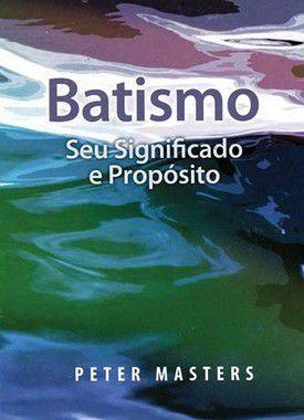 Batismo - Seu Significado e Propósito - Peter Masters