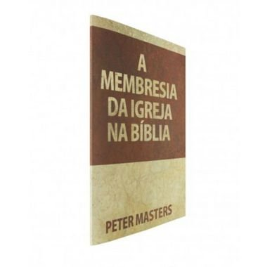 A Membresia da Igreja na Bíblia - Peter Masters