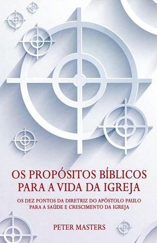 Os Propósitos Bíblicos Para A Vida Da Igreja - Peter Masters
