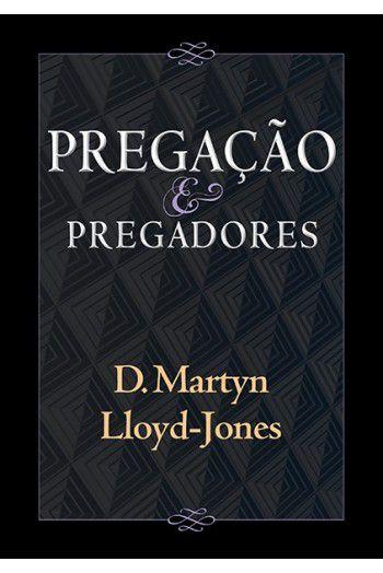 Pregação e Pregadores - D. Martyn Lloyd-Jones