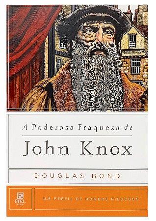 A Poderosa Fraqueza De John Knox - Douglas Bond