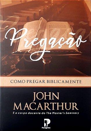 Pregação: Como Pregar Biblicamente - John F. MacArthur