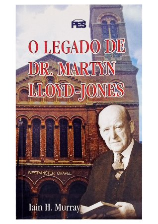 O Legado de Dr. Martyn Lloyd-Jones - Lain H. Murray