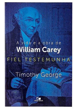 Fiel Testemunha Vida e Obra de William Carey - Timothy George