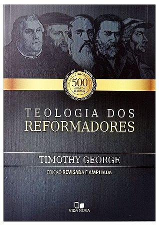 Teologia dos Reformadores - Edição Revisada e Ampliada - Timothy George