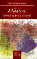 MÚSICA - ENTRE O AUDÍVEL E O VISÍVEL - Yara Borges Caznok - 1ª edição