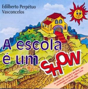 A ESCOLA É UM SHOW - Edilberto Perpétuo Vasconcelos