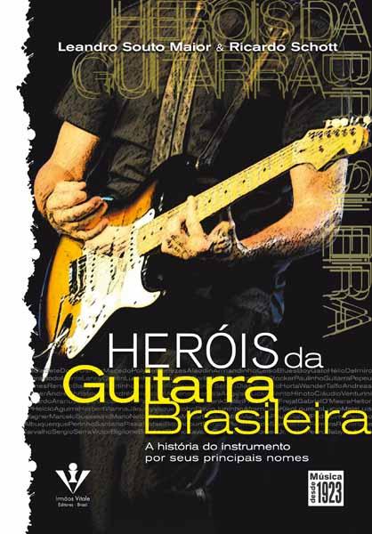 HEROIS DA GUITARRA BRASILEIRA - A História do Instrumento por seus principais nomes - Leandro Souto Maior e Ricardo Schott