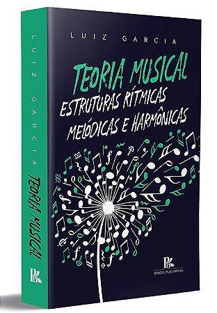 TEORIA MUSICAL - Estruturas Rítmicas, Melódicas e Harmônicas - Luiz Garcia