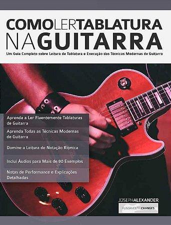 COMO LER TABLATURA NA GUITARRA Um Guia Completo Sobre Leitura de Tablatura e Execução de Técnicas Modernas de Guitarra - Joseph Alexander