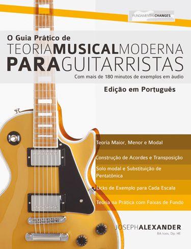 O GUIA PRÁTICO DE TEORIA MUSICAL MODERNA PARA GUITARRISTAS - Joseph Alexander