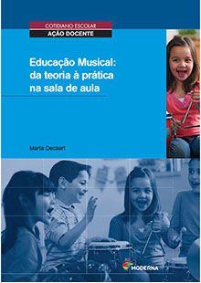 Educação Musical: da teoria à prática na sala de aula (Cotidiano escolar - ação docente) - Marta Deckert