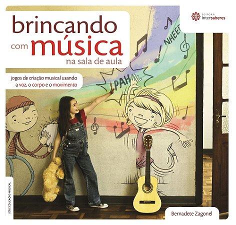 BRINCANDO COM MÚSICA NA SALA DE AULA: jogos de criação musical usando a voz, o corpo e o movimento - Bernadete Zagonel