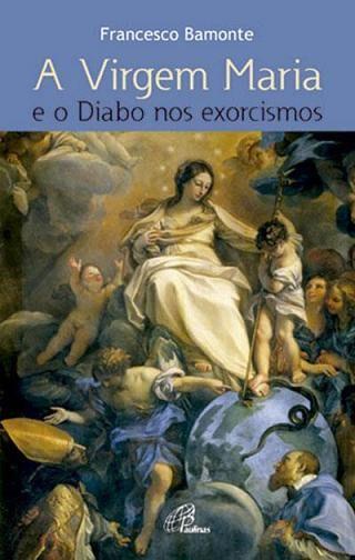 A Virgem Maria e o Diabo nos Exorcismos - Francesco Bamonti
