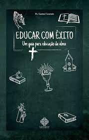 Educar com êxito - Um Guia Para Educação da Alma