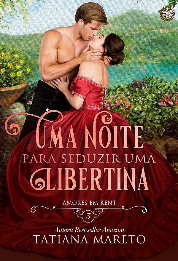 Uma noite para seduzir uma libertina — Amores em Kent, livro 3
