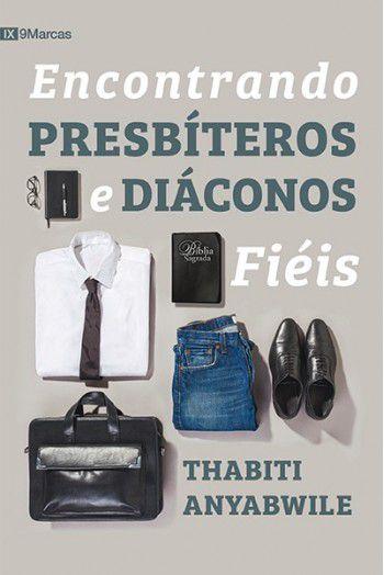 Livro Encontrando Presbíteros e Diáconos Fiéis   Thabiti Anyabwile 