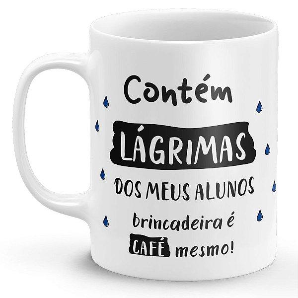 Caneca Contém Lágrimas dos Meus Alunos Brincadeira é Café Mesmo!