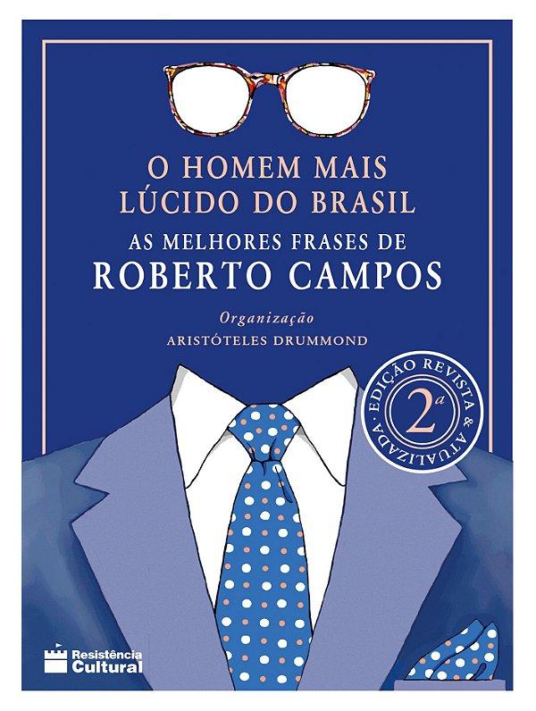 O HOMEM MAIS LÚCIDO DO BRASIL – AS MELHORES FRASES DE ROBERTO CAMPOS, de Aristóteles Drummond