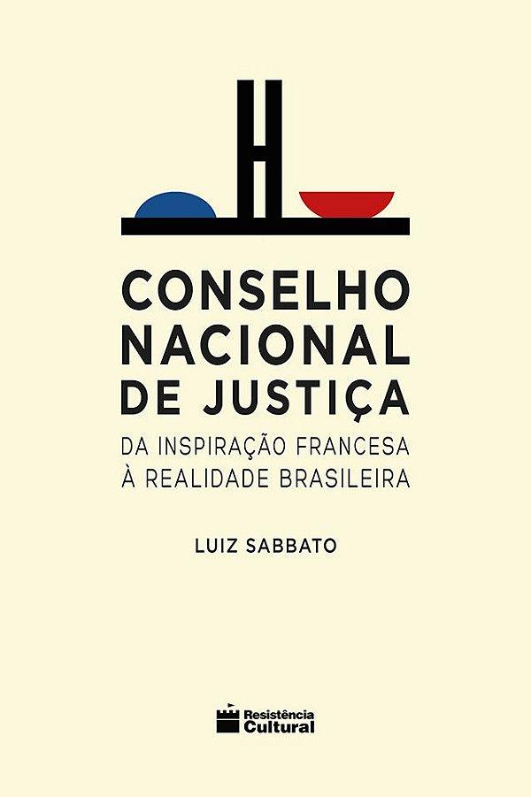 CONSELHO NACIONAL DE JUSTIÇA – DA INSPIRAÇÃO FRANCESA À REALIDADE BRASILEIRA, de Luiz Sabbato