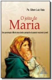 Livro o Jeito de Maria - Uma Aproximação À Mãe de Jesus desde a Perspectiva da Pastoral Vocacional Juvenil Autor Maia, Pe. Gilson Luiz (2010) [usado]