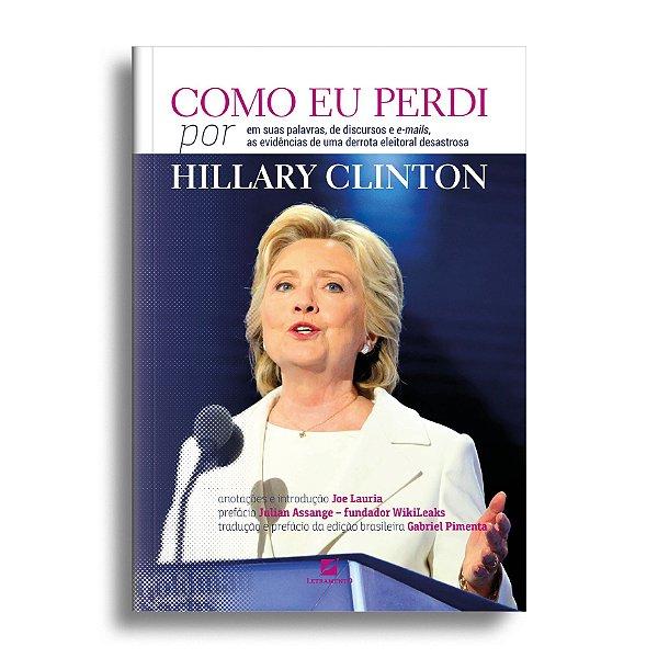 Como eu perdi, por Hillary Clinton: baseado em suas palavras, de discursos e e-mails, as evidências devastadoras de uma