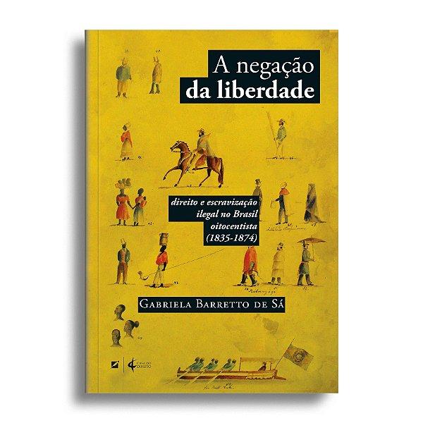 A negação da liberdade: direito e escravização ilegal no Brasil oitocentista (1835-1874)