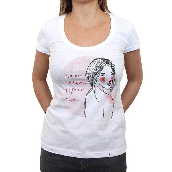 Por Mim Eu Botava Fogo em Tudo - Camiseta Clássica Feminina