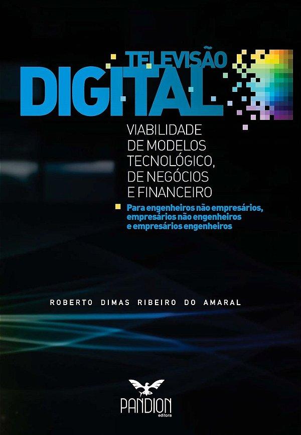 Televisão Digital: viabilidade de modelos tecnológico, de negócios e financeiro
