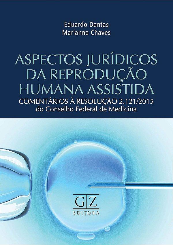 ASPECTOS JURÍDICOS DA REPRODUÇÃO HUMANA ASSISTIDA - COMENTÁRIOS À RESOLUÇÃO 2.121/2015 DO CONSELHO FEDERAL DE MEDICINA
