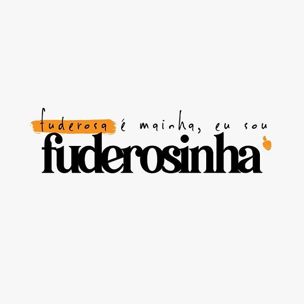 Fuderosa é Mainha, eu sou FUDEROSINHA
