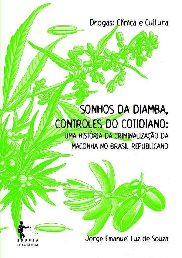 Sonhos da diamba, controles do cotidiano: Uma história da criminalização da maconha no Brasil Republicano (Coleção Drogas: Clínica e Cultura)